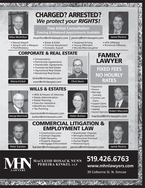 MHN Lawyers (519-426-6763) - Display Ad - Jamie Pereira Mike McArthur Sexual Assault Break & Enter Impaired Driving HTA Offences Assault with a Weapon Criminal Harassment Young Offenders Provincial Offences Theft/Robbery Domestic Assault Murder/Manslaughter CORPORATE & REAL ESTATE FAMILY Incorporation Partnership Agreements LAWYER Shareholder Agreements Commercial Real Estate FIXED FEES Agricultural Real Estate Residential Real Estate NO HOURLY RATES Chris NunnMaria Kinkel Separation Divorce WILLS & ESTATES Marriage Wills & Powers of Attorney Contracts Estate Administration Common Law Estate Planning Claims Executor Assistance Support Claims Beneficiary Advice Property Claims Tax Planning Appeals Robert MacLeod Second Opinions George MacIntosh Helen Button Peter Karsten Jamie Pereira 519.426.6763 www.mhnlawyers.com 39 Colborne St. N. Simcoe COMMERCIAL LITIGATION & EMPLOYMENT LAW Shareholder Disputes Construction Liens Wrongful Dismissal Contract Disputes Constructive Dismissal Debt Recovery Human Rights Property Disputes Personal Injury Mortgage Enforcement CHARGED? ARRESTED? We protect your RIGHTS! Free Initial Consultation Evening & Weekend Appointments Available