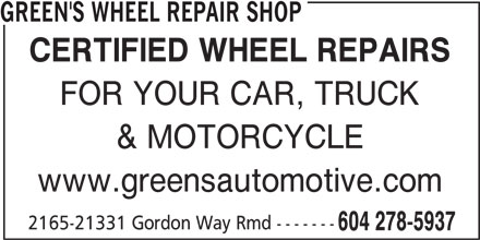 Green's Wheel Repair Shop (604-278-5937) - Display Ad - CERTIFIED WHEEL REPAIRS FOR YOUR CAR, TRUCK & MOTORCYCLE www.greensautomotive.com 2165-21331 Gordon Way Rmd ------- 604 278-5937 GREEN'S WHEEL REPAIR SHOP