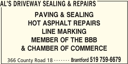 Al's Driveway Sealing & Repairs (519-759-6679) - Display Ad - PAVING & SEALING HOT ASPHALT REPAIRS LINE MARKING MEMBER OF THE BBB AL S DRIVEWAY SEALING & REPAIRS & CHAMBER OF COMMERCE ------- Brantford 519 759-6679 366 County Road 18 AL S DRIVEWAY SEALING & REPAIRS
