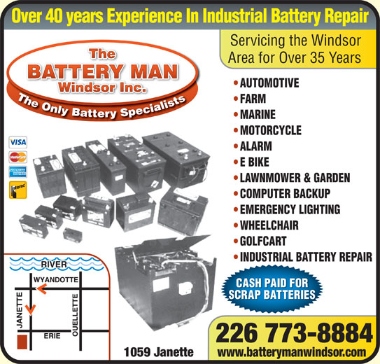 The Battery Man (519-253-5544) - Display Ad - Over 40 years Experience In Industrial Battery Repair Servicing the Windsor The Area for Over 35 Years BATTERY MAN AUTOMOTIVE AUTOMOTIVE Windsor Inc.Windsor Inc. FARM ARM MARINE MARINE MOTORCYCLE MOTORCYCLE ALARM ALARM E BIKE E BIKE LAWNMOWER & GARDEN  WNMOWER & GARDEN COMPUTER BACKUP COMPUTER BACKUP EMERGENCY LIGHTING EMERGENCY LIGHTING WHEELCHAIR WHEELCHAIR GOLFCART GOLFCA INDUSTRIAL BATTERY REPAIRINDUSTRIAL BTTEY REAIR CASH PAID FOR SCRAP BATTERIES 226 773-8884 1059 Janette www.batterymanwindsor.com