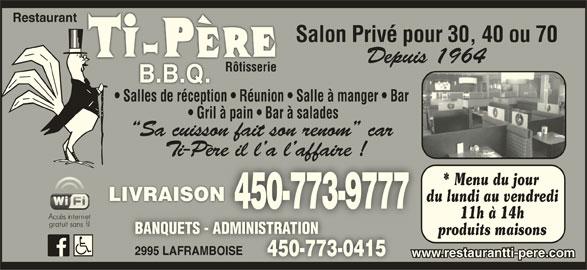 Restaurant Ti-Père B B Q (450-773-9777) - Annonce illustrée======= - 2995 LAFRAMBOISE2995 LAFRAMBOISE 450-773-0415450-773-0415 www.restaurantti-pere.com Restaurant Salon Privé pour 30, 40 ou 70 Depuis 1964 RôtisserieRôtisserie Salles de réception   Réunion   Salle à manger   Bar Gril à pain   Bar à salades Sa cuisson fait son renom  car Ti-Père il l a l affaire !ère il l a l affaire ! * Menu du jour LIVRAISONLIVRAISON du lundi au vendredi 450-773-9777 11h à 14h BANQUETS - ADMINISTRATIONBANQUETS - ADMINISTRATION produits maisons