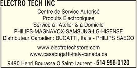 Electrotech Inc (514-956-0120) - Annonce illustrée======= - ELECTRO TECH INC Centre de Service Autorisé Produits Électroniques Service à l'Atelier & à Domicile PHILIPS-MAGNAVOX-SAMSUNG-LG-HISENSE Distributeur Canadien: BUGATTI, Italie - PHILIPS SAECO www.electrotechstore.com www.casabugatti-italy-canada.ca 514 956-0120 9490 Henri Bourassa O Saint-Laurent -