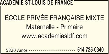 Académie St-Louis de France (514-725-0340) - Annonce illustrée======= - ------------------------ 514 725-0340 5320 Amos ACADEMIE ST-LOUIS DE FRANCE ÉCOLE PRIVÉE FRANÇAISE MIXTE Maternelle - Primaire www.academiesldf.com