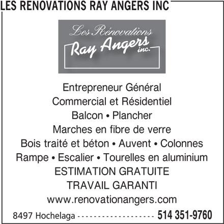 Renovations Ray Angers (514-351-9760) - Annonce illustrée======= - TRAVAIL GARANTI www.renovationangers.com 8497 Hochelaga ------------------- 514 351-9760 LES RENOVATIONS RAY ANGERS INC Entrepreneur Général Commercial et Résidentiel Balcon   Plancher Marches en fibre de verre Bois traité et béton   Auvent   Colonnes Rampe   Escalier   Tourelles en aluminium ESTIMATION GRATUITE
