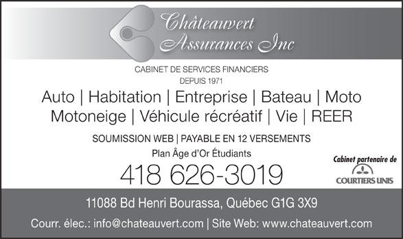 Châteauvert Assurances Inc (418-626-3019) - Annonce illustrée======= - Bateau Moto Motoneige Véhicule récréatif Vie SOUMISSION WEB PAYABLE EN 12 VERSEMENTS Plan Âge d Or Étudiants Cabinet partenaire de 418 626-3019 11088 Bd Henri Bourassa, Québec G1G 3X9 Site Web: www.chateauvert.com REER Châteauvert Assurances Inc CABINET DE SERVICES FINANCIERS DEPUIS 1971 Auto Habitation Entreprise