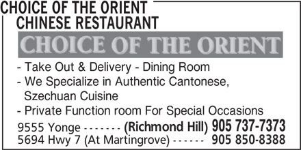 Choice Of The Orient Chinese Restaurant (905-737-7373) - Display Ad - CHINESE RESTAURANT - Take Out & Delivery - Dining Room - We Specialize in Authentic Cantonese, CHOICE OF THE ORIENT Szechuan Cuisine - Private Function room For Special Occasions (Richmond Hill) 905 737-7373 9555 Yonge ------- 5694 Hwy 7 (At Martingrove) ------ 905 850-8388