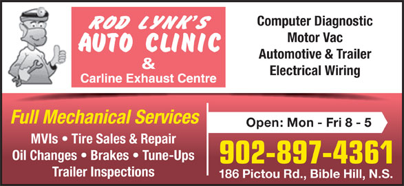 Rod Lynk's Auto Clinic (902-897-4361) - Display Ad - Full Mechanical Services Open: Mon - Fri 8 - 5 MVIs   Tire Sales & Repair Oil Changes   Brakes   Tune-Ups 902-897-4361 Trailer Inspections 186 Pictou Rd., Bible Hill, N.S. Computer Diagnostic Motor Vac Automotive & Trailer Electrical Wiring