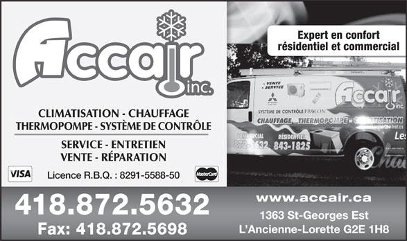 Accair Inc (418-872-5632) - Annonce illustrée======= - Expert en confort résidentiel et commercial CLIMATISATION - CHAUFFAGE THERMOPOMPE - SYSTÈME DE CONTRÔLE SERVICE - ENTRETIEN VENTE - RÉPARATION Licence R.B.Q. : 8291-5588-50 www.accair.ca 418.872.5632 1363 St-Georges Est L Ancienne-Lorette G2E 1H8 Fax: 418.872.5698