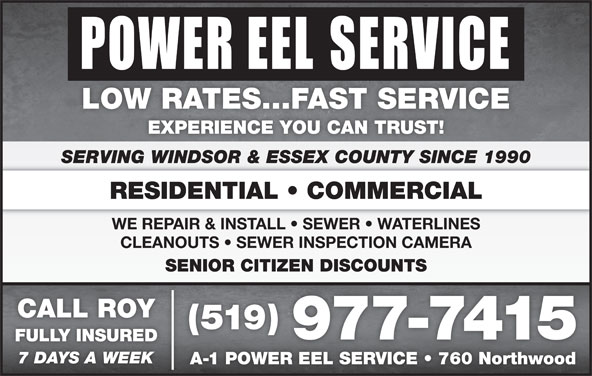 Power Eel Service (519-977-7415) - Display Ad - EXPERIENCE YOU CAN TRUST! LOW RATES...FAST SERVICE WE REPAIR & INSTALL   SEWER   WATERLINES CLEANOUTS   SEWER INSPECTION CAMERA SENIOR CITIZEN DISCOUNTSENIOR CITIZEN DISCOUNTS CALL ROY (519) 977-7415 FULLY INSUREDFULLYINSURED 7 DAYS A WEEK A-1 POWER EEL SERVICE   760 Northwood1POWEREELSERVICE 760Northwood SERVING WINDSOR & ESSEX COUNTY SINCE 1990 RESIDENTIAL   COMMERCIAL