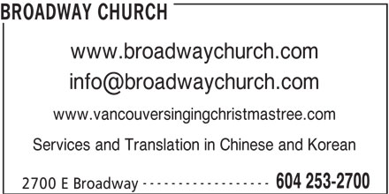 Broadway Church (604-253-2700) - Display Ad - BROADWAY CHURCH www.broadwaychurch.com www.vancouversingingchristmastree.com Services and Translation in Chinese and Korean ------------------ 604 253-2700 2700 E Broadway
