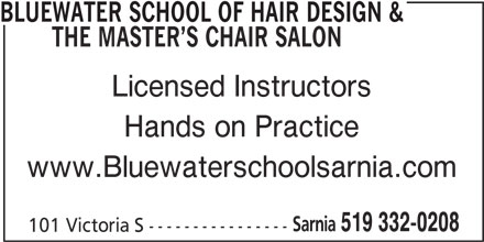 Bluewater School Of Hair Design & The Master'sChair Salon (519-332-0208) - Display Ad - BLUEWATER SCHOOL OF HAIR DESIGN & THE MASTER S CHAIR SALON Licensed Instructors Hands on Practice www.Bluewaterschoolsarnia.com Sarnia 519 332-0208 101 Victoria S ----------------