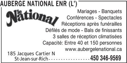 L'Auberge National Enr (450-346-9569) - Annonce illustrée======= - Mariages - Banquets Conférences - Spectacles Réceptions après funérailles Défilés de mode - Bals de finissants 3 salles de réception climatisées Capacité: Entre 40 et 150 personnes www.aubergelenational.ca 185 Jacques Cartier N 450 346-9569 St-Jean-sur-Rich ----------------- AUBERGE NATIONAL ENR (L )