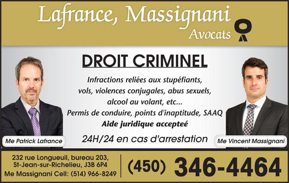 Lafrance Massignani Avocats (450-346-4464) - Annonce illustrée======= - Me Massignani Cell: 514 966-8249 346-4464 DROIT CRIMINEL Infractions reliées aux stupéfiants, vols, violences conjugales, abus sexuels, alcool au volant, etc... Permis de conduire, points d'inaptitude, SAAQ Aide juridique accepteé 24H/24 en cas d'arrestation Me Vincent MassignaniMe Patrick Lafrance 232 rue Longueuil, bureau 203, St-Jean-sur-Richelieu, J3B 6P4 450