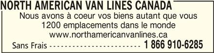 North American Van Lines Canada (1-866-910-6285) - Annonce illustrée======= - 1 866 910-6285 Sans Frais ------------------------ NORTH AMERICAN VAN LINES CANADA NORTH AMERICAN VAN LINES CANADA Nous avons à coeur vos biens autant que vous NORTH AMERICAN VAN LINES CANADA 1200 emplacements dans le monde www.northamericanvanlines.ca