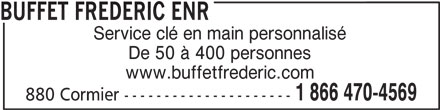 Buffet Frédéric Enr (819-472-4569) - Annonce illustrée======= - Service clé en main personnalisé De 50 à 400 personnes www.buffetfrederic.com 1 866 470-4569 880 Cormier --------------------- BUFFET FREDERIC ENR
