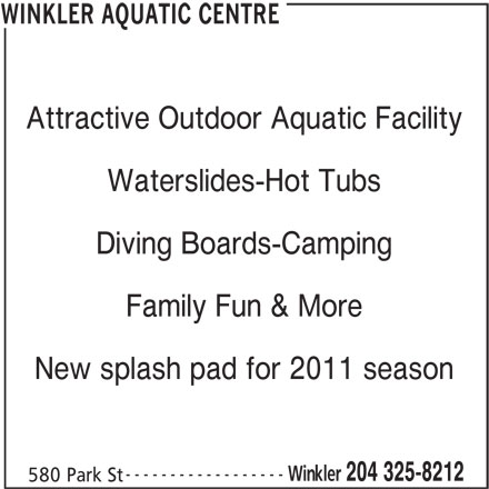 Winkler Aquatic Centre (204-325-8212) - Display Ad - WINKLER AQUATIC CENTRE Attractive Outdoor Aquatic Facility Waterslides-Hot Tubs Diving Boards-Camping Family Fun & More New splash pad for 2011 season ------------------ Winkler 204 325-8212 580 Park St
