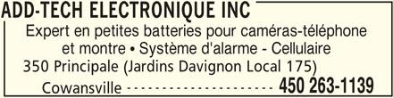 Add-Tech Electronique Inc (450-263-1139) - Annonce illustrée======= - ADD-TECH ELECTRONIQUE INC Expert en petites batteries pour caméras-téléphone et montre   Système d'alarme - Cellulaire 350 Principale (Jardins Davignon Local 175) --------------------- 450 263-1139 Cowansville ADD-TECH ELECTRONIQUE INC