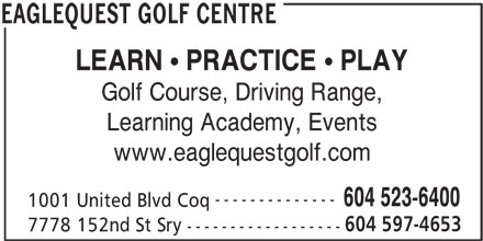 Eaglequest Golf Centre (604-523-6400) - Display Ad - EAGLEQUEST GOLF CENTRE Golf Course, Driving Range, Learning Academy, Events www.eaglequestgolf.com -------------- 604 523-6400 1001 United Blvd Coq 604 597-4653 7778 152nd St Sry ------------------ LEARN PRACTICE PLAY