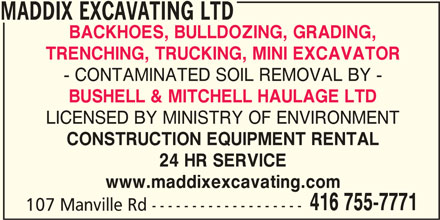 Maddix Excavating Ltd (416-755-7771) - Display Ad - - CONTAMINATED SOIL REMOVAL BY - BUSHELL & MITCHELL HAULAGE LTD LICENSED BY MINISTRY OF ENVIRONMENT CONSTRUCTION EQUIPMENT RENTAL 24 HR SERVICE www.maddixexcavating.com 416 755-7771 MADDIX EXCAVATING LTD BACKHOES, BULLDOZING, GRADING, TRENCHING, TRUCKING, MINI EXCAVATOR 107 Manville Rd ------------------- - CONTAMINATED SOIL REMOVAL BY - BUSHELL & MITCHELL HAULAGE LTD LICENSED BY MINISTRY OF ENVIRONMENT CONSTRUCTION EQUIPMENT RENTAL 24 HR SERVICE www.maddixexcavating.com 416 755-7771 MADDIX EXCAVATING LTD BACKHOES, BULLDOZING, GRADING, TRENCHING, TRUCKING, MINI EXCAVATOR 107 Manville Rd -------------------