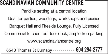 Scandinavian Community Centre (604-294-2777) - Display Ad - SCANDINAVIAN COMMUNITY CENTRE Parklike setting at a central location Ideal for parties, weddings, workshops and picnics Banquet Hall and Fireside Lounge, Fully Licensed Commercial kitchen, outdoor deck, ample free parking www.scandinaviancentre.org 604 294-2777 6540 Thomas St Burnaby -----------