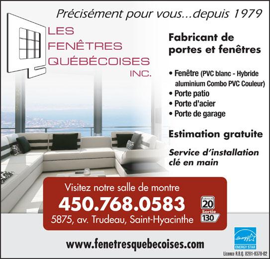 Les Fenêtres Québecoises Inc (450-774-1244) - Annonce illustrée======= - Précisément pour vous...depuis 1979 Fabricant de portes et fenêtres Fenêtre (PVC blanc - Hybride aluminium Combo PVC Couleur) Porte patio Porte d acier Porte de garage Estimation gratuite Service d installationService d installation clé en mainclé en main Visitez notre salle de montre 450.768.0583 5875, av. Trudeau, Saint-Hyacinthe www.fenetresquebecoises.com ENERGYSTAR Licence R.B.Q. 8281-8378-02