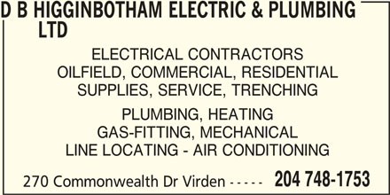 D B Higginbotham Electric & Plumbing Ltd (204-748-1753) - Display Ad - 270 Commonwealth Dr Virden ----- D B HIGGINBOTHAM ELECTRIC & PLUMBING LTD ELECTRICAL CONTRACTORS OILFIELD, COMMERCIAL, RESIDENTIAL SUPPLIES, SERVICE, TRENCHING PLUMBING, HEATING GAS-FITTING, MECHANICAL LINE LOCATING - AIR CONDITIONING 204 748-1753 270 Commonwealth Dr Virden ----- ELECTRICAL CONTRACTORS OILFIELD, COMMERCIAL, RESIDENTIAL SUPPLIES, SERVICE, TRENCHING PLUMBING, HEATING GAS-FITTING, MECHANICAL LINE LOCATING - AIR CONDITIONING 204 748-1753 D B HIGGINBOTHAM ELECTRIC & PLUMBING LTD