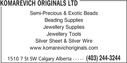 Komarevich Originals Ltd (403-244-3244) - Display Ad - KOMAREVICH ORIGINALS LTD Semi-Precious & Exotic Beads Beading Supplies Jewellery Supplies Jewellery Tools Silver Sheet & Silver Wire www.komarevichoriginals.com (403) 244-3244 1510 7 St SW Calgary Alberta -----