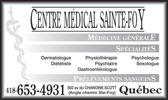 Centre Médical Sainte-Foy (418-653-4931) - Annonce illustrée======= - MÉDECINE GÉNÉRALE SPÉCIALITÉS Dermatologue PsychologuePhysiothérapie Diététiste SexologuePsychiatre Gastroentérologue PRÉLÈVEMENTS SANGUINS 802 av du CHANOINE SCOTT 418- Québec (Angle chemin Ste-Foy) 653-4931