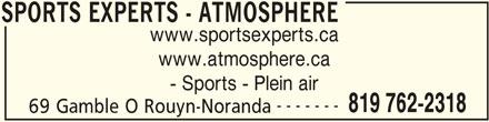 Sports Experts - Atmosphere (819-762-2318) - Annonce illustrée======= - www.sportsexperts.ca www.atmosphere.ca 819 762-2318 69 Gamble O Rouyn-Noranda SPORTS EXPERTS - ATMOSPHERE - Sports - Plein air ------- SPORTS EXPERTS - ATMOSPHERE