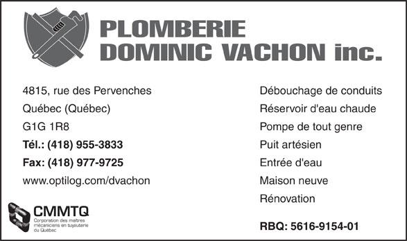 Plomberie Dominic Vachon (418-955-3833) - Annonce illustrée======= - mécaniciens en tuyauterie Corporation des maîtres Réservoir d'eau chaudeQuébec (Québec) Pompe de tout genreG1G 1R8 Puit artésien Tél.: (418) 955-3833 Entrée d'eau Fax: (418) 977-9725 Maison neuvewww.optilog.com/dvachon Rénovation CMMTQ PLOMBERIE DOMINIC VACHON inc. Débouchage de conduits4815, rue des Pervenches RBQ: 5616-9154-01 du Québec