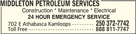 Middleton Petroleum Services (250-372-7742) - Display Ad - 24 HOUR EMERGENCY SERVICE MIDDLETON PETROLEUM SERVICESMIDDLETON PETROLEUM SERVICES MIDDLETON PETROLEUM SERVICES Construction * Maintenance * Electrical 702 E Athabasca Kamloops --------- 250 372-7742 Toll Free --------------------------- 888 811-7747