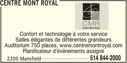 Centre Mont Royal (514-844-2000) - Annonce illustrée======= - CENTRE MONT ROYAL Confort et technologie à votre service Salles élégantes de différentes grandeurs Auditorium 750 places, www.centremontroyal.com Planificateur d'événements assigné -------------------- 514 844-2000 2200 Mansfield