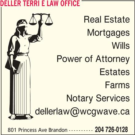 Deller Terri E Law Office (204-726-0128) - Display Ad - DELLER TERRI E LAW OFFICE Real Estate Wills Power of Attorney Estates Farms Notary Services 801 Princess Ave Brandon ---------- 204 726-0128 Mortgages