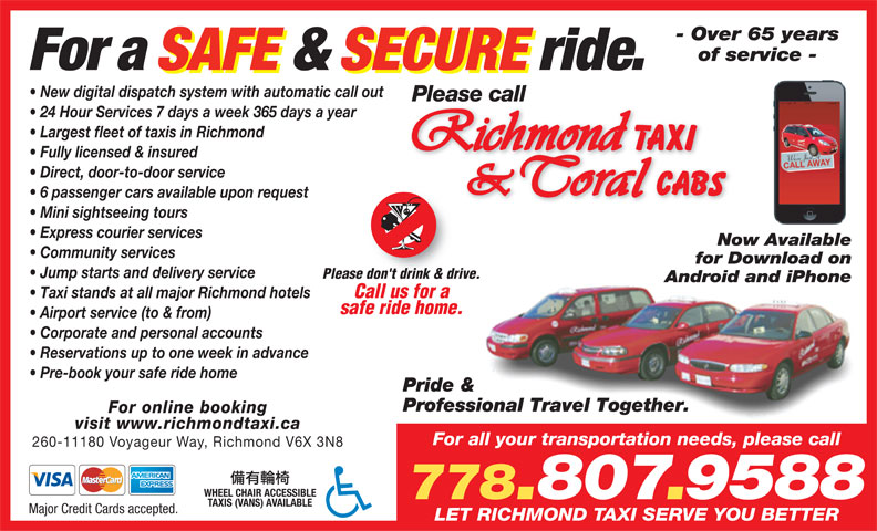 Coral Cabs Ltd (604-272-1111) - Display Ad - Taxi stands at all major Richmond hotels safe ride home. Airport service (to & from) Corporate and personal accounts Reservations up to one week in advance Pre-book your safe ride home Pride & Professional Travel Together. For online booking visit www.richmondtaxi.ca For all your transportation needs, please call 260-11180 Voyageur Way, Richmond V6X 3N8 WHEEL CHAIR ACCESSIBLE TAXIS (VANS) AVAILABLE Major Credit Cards accepted. LET RICHMOND TAXI SERVE YOU BETTER - Over 65 years of service - For a SAFE & SECURE ride. New digital dispatch system with automatic call out Please call 24 Hour Services 7 days a week 365 days a year Largest fleet of taxis in Richmond Fully licensed & insured Direct, door-to-door service 6 passenger cars available upon request Mini sightseeing tours Express courier services Now Available Community services for Download on Jump starts and delivery service Please don't drink & drive. Android and iPhone Call us for a