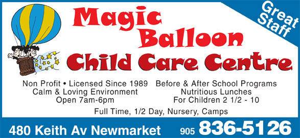 Magic Balloon Child Care (905-836-5126) - Display Ad - Non Profit   Licensed Since 1989 Before & After School Programs Calm & Loving Environment Nutritious Lunches Open 7am-6pm For Children 2 1/2 - 10 Full Time, 1/2 Day, Nursery, Camps 905 836-5126 480 Keith Av Newmarket