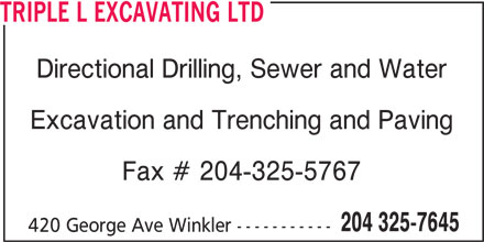 Triple L Excavating Ltd (204-325-7645) - Display Ad - Excavation and Trenching and Paving Fax # 204-325-5767 204 325-7645 420 George Ave Winkler ----------- TRIPLE L EXCAVATING LTD Directional Drilling, Sewer and Water Excavation and Trenching and Paving Fax # 204-325-5767 204 325-7645 420 George Ave Winkler ----------- Directional Drilling, Sewer and Water TRIPLE L EXCAVATING LTD