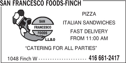 San Francesco Foods (416-661-2417) - Annonce illustrée======= - SAN FRANCESCO FOODS-FINCH PIZZA ITALIAN SANDWICHES FAST DELIVERY FROM 11:00 AM CATERING FOR ALL PARTIES 416 661-2417 1048 Finch W ---------------------