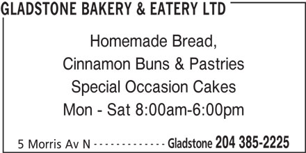Gladstone Bakery & Eatery Ltd (204-385-2225) - Display Ad - GLADSTONE BAKERY & EATERY LTD 5 Morris Av N Homemade Bread, Cinnamon Buns & Pastries Special Occasion Cakes Mon - Sat 8:00am-6:00pm ------------- Gladstone 204 385-2225