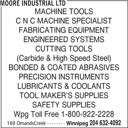 Moore Industrial Ltd (204-632-4092) - Display Ad - MOORE INDUSTRIAL LTD MACHINE TOOLS C N C MACHINE SPECIALIST FABRICATING EQUIPMENT ENGINEERED SYSTEMS CUTTING TOOLS (Carbide & High Speed Steel) BONDED & COATED ABRASIVES PRECISION INSTRUMENTS LUBRICANTS & COOLANTS TOOL MAKER'S SUPPLIES SAFETY SUPPLIES Wpg Toll Free 1-800-922-2228 169 OmandsCreek -------- Winnipeg 204 632-4092
