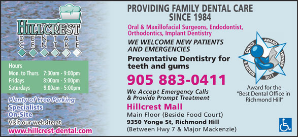 Hillcrest Dental Centre (905-883-0411) - Display Ad - PROVIDING FAMILY DENTAL CARE SINCE 1984 Oral & Maxillofacial Surgeons, Endodontist, HILLCREST Orthodontics, Implant Dentistry WE WELCOME NEW PATIENTS AND EMERGENCIES Preventative Dentistry for Hours teeth and gums Mon. to Thurs.   7:30am - 9:00pm Fridays              8:00am - 5:00pm 905 883-0411 Visit our website at (Between Hwy 7 & Major Mackenzie) www.hillcrest-dental.com Award for the Saturdays          9:00am - 5:00pm We Accept Emergency Calls Best Dental Office in & Provide Prompt Treatment Plenty of Free Parking Richmond Hill Hillcrest Mall Specialists On-Site Main Floor (Beside Food Court) 9350 Yonge St, Richmond Hill