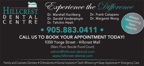 Hillcrest Dental Centre (905-883-0411) - Display Ad - Dr. Frank Catapano Dr. Gerald Vanderpluym Welcoming Dr. Tehchin Hsieh New Patients 905.883.0411 CALL US TO BOOK YOUR APPOINTMENT TODAY! 9350 Yonge Street - Hillcrest Mall (Main Floor Beside Food Court) www.hillcrest-dental.com Family and Cosmetic Dentistry   Orthodontics   Dental Implants   Teeth Whitening   Sleep Appliances    Emergency Care Dr. Marshall Kochberg Always Dr. Margaret Wong