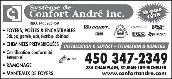 Système De Confort André Inc (450-347-2349) - Annonce illustrée======= - Depuis19761976Depuis Système de RBQ. 1465925459 FOYERS, POÊLES & ENCASTRABLES PRODUITS DE FOYER Bois, gaz, granules, maïs, électrique, bioéthanol CHEMINÉES PRÉFABRIQUÉES INSTALLATION & SERVICE   ESTIMATION À DOMICILE Certification conformité (assurances) RAMONAGE 284 CHAMPLAIN, ST-JEAN-SUR-RICHELIEU MANTEAUX DE FOYERS www.confortandre.com