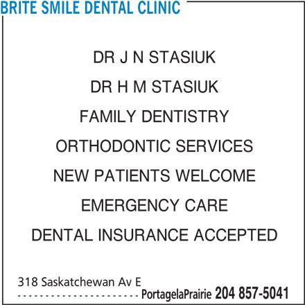 Brite Smile Dental Clinic (204-857-5041) - Display Ad - DR J N STASIUK DR H M STASIUK FAMILY DENTISTRY ORTHODONTIC SERVICES NEW PATIENTS WELCOME BRITE SMILE DENTAL CLINIC EMERGENCY CARE DENTAL INSURANCE ACCEPTED 318 Saskatchewan Av E PortagelaPrairie 204 857-5041 ----------------------