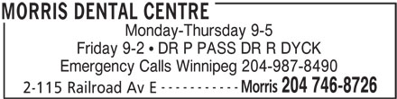 Morris Dental Centre (204-746-8726) - Display Ad - Friday 9-2   DR P PASS DR R DYCK Emergency Calls Winnipeg 204-987-8490 ----------- Morris Monday-Thursday 9-5 204 746-8726 2-115 Railroad Av E MORRIS DENTAL CENTRE