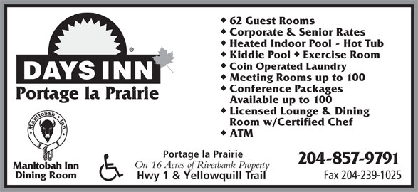 Days Inn-Portage La Prairie (204-857-9791) - Display Ad - 62 Guest Rooms Corporate & Senior Rates Heated Indoor Pool - Hot Tub uu Kiddie Pool  Exercise Room Coin Operated Laundry Meeting Rooms up to 100 Conference Packages Portage la Prairie Available up to 100 Licensed Lounge & Dining Room w/Certified Chef ATM Portage la Prairie 204-857-9791 On 16 Acres of Riverbank Property Manitobah Inn Dining Room Fax 204-239-1025 Hwy 1 & Yellowquill Trail