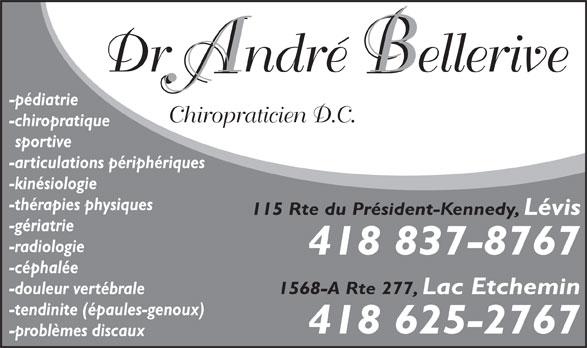 Bellerive André Dr (418-837-8767) - Annonce illustrée======= - Chiropraticien D.C. -chiropratique sportive -articulations périphériques -kinésiologie -thérapies physiques 115 Rte du Président-Kennedy, Lévis -gériatrie -radiologie 418 837-8767 -céphalée 1568-A Rte 277, Lac Etchemin -douleur vertébrale Dr André Bellerive -pédiatrie -tendinite (épaules-genoux) 418 625-2767 -problèmes discaux