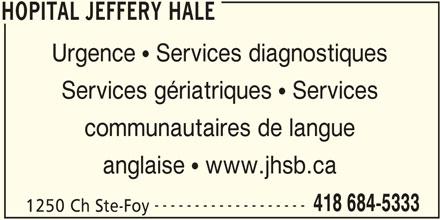 Hôpital Jeffery Hale (418-684-5333) - Annonce illustrée======= - HOPITAL JEFFERY HALE Urgence  Services diagnostiques Services gériatriques  Services communautaires de langue anglaise  www.jhsb.ca ------------------- 418 684-5333 1250 Ch Ste-Foy HOPITAL JEFFERY HALE