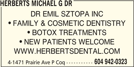 Herberts Michael G Dr (604-942-0323) - Display Ad - HERBERTS MICHAEL G DR DR EMIL SZTOPA INC FAMILY & COSMETIC DENTISTRY BOTOX TREATMENTS NEW PATIENTS WELCOME WWW.HERBERTSDENTAL.COM 604 942-0323 4-1471 Prairie Ave P Coq -----------