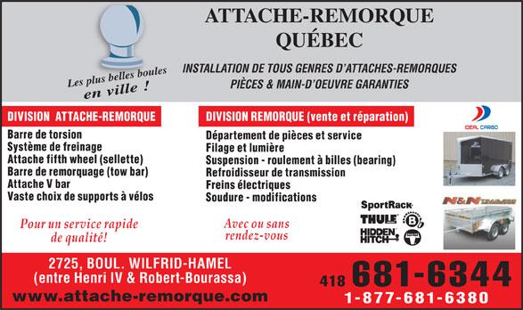 Attache De Remorque Québec (418-681-6344) - Annonce illustrée======= - Soudure - modifications Avec ou sans Pour un service rapide rendez-vous de qualité! 2725, BOUL. WILFRID-HAMEL (entre Henri IV & Robert-Bourassa) 418 681-6344 www.attache-remorque.com Vaste choix de supports à vélos 1-877-681-6380 ATTACHE-REMORQUE QUÉBEC INSTALLATION DE TOUS GENRES D ATTACHES-REMORQUES pl belus les boule Les plus belles boulesen ville ! PIÈCES & MAIN-D OEUVRE GARANTIES DIVISION  ATTACHE-REMORQUE DIVISION REMORQUE (vente et réparation) Barre de torsion Département de pièces et service Système de freinage Filage et lumière Attache fifth wheel (sellette) Suspension - roulement à billes (bearing) Barre de remorquage (tow bar) Refroidisseur de transmission Attache V bar Freins électriques