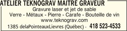 Atelier Teknograv Maître Graveur (418-523-4533) - Annonce illustrée======= - ATELIER TEKNOGRAV MAITRE GRAVEUR ATELIER TEKNOGRAV MAITRE GRAVEUR Gravure laser et jet de sable Verre - Métaux - Pierre - Carafe - Bouteille de vin www.teknograv.com 418 523-4533 1385 delaPointeauxLievres (Québec) -